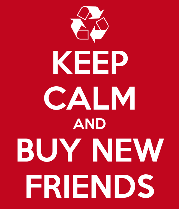 KEEP CALM AND BUY NEW FRIENDS
