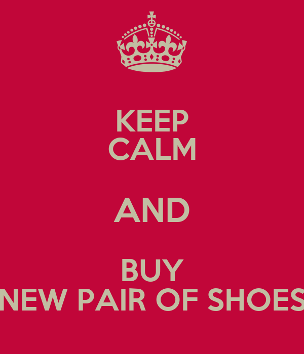KEEP CALM AND BUY NEW PAIR OF SHOES