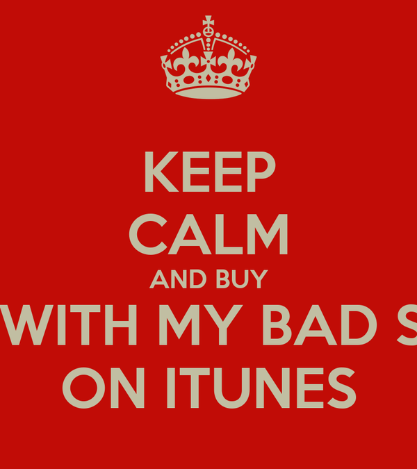 KEEP CALM AND BUY ON WITH MY BAD SELF ON ITUNES