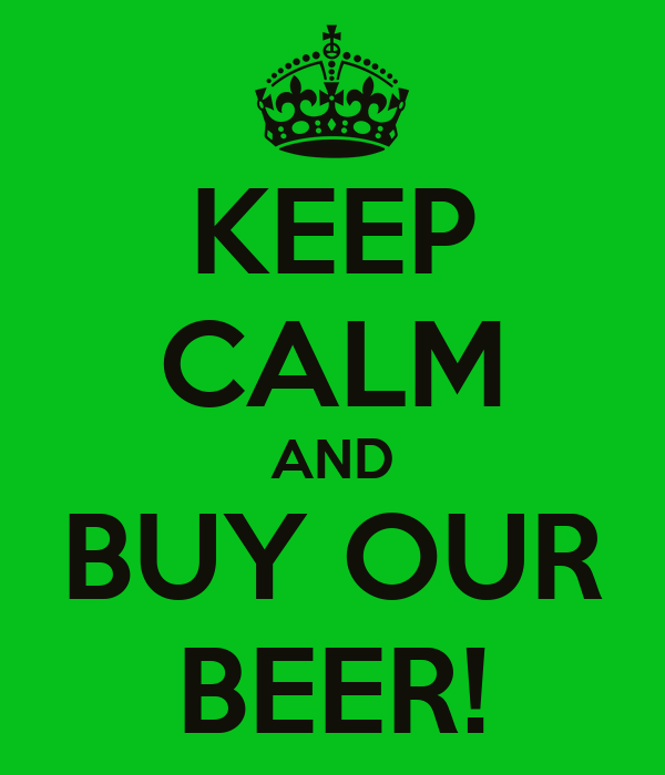 KEEP CALM AND BUY OUR BEER!