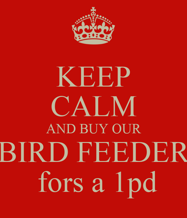 KEEP CALM AND BUY OUR BIRD FEEDER  fors a 1pd
