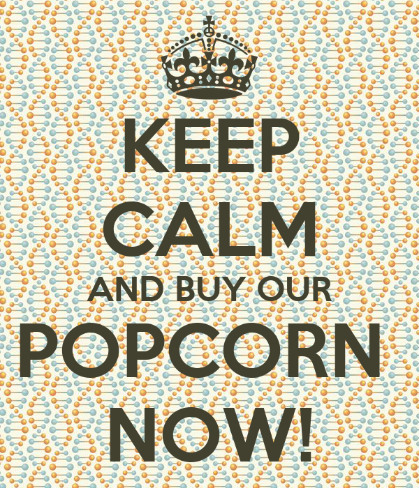 KEEP CALM AND BUY OUR POPCORN  NOW!