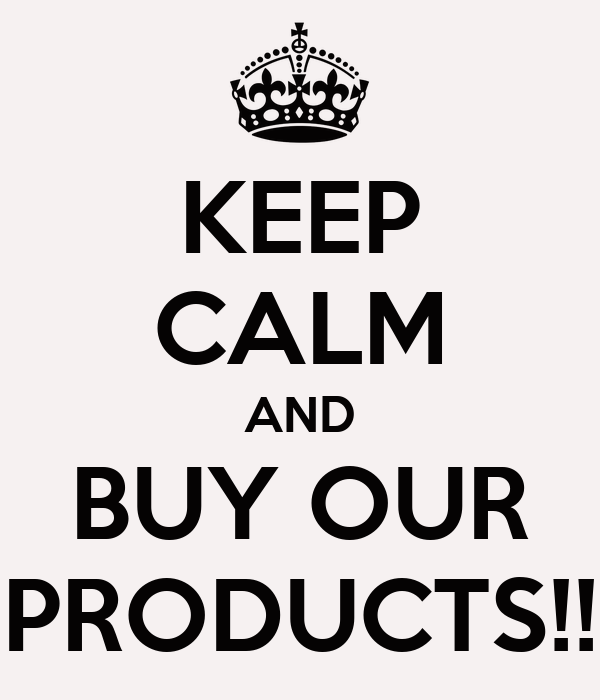 KEEP CALM AND BUY OUR PRODUCTS!!