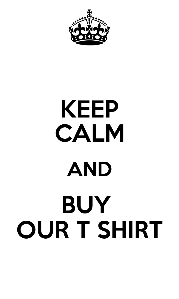 KEEP CALM AND BUY  OUR T SHIRT