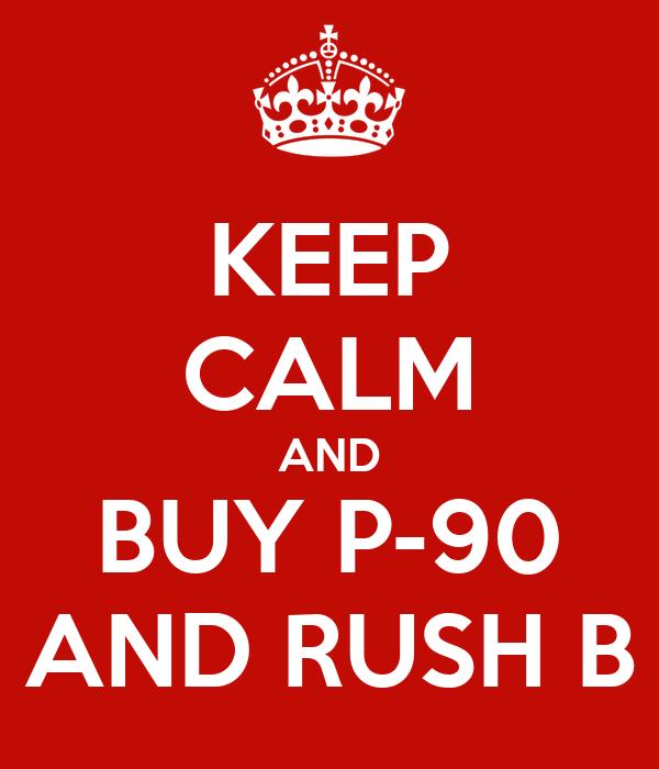 KEEP CALM AND BUY P-90 AND RUSH B