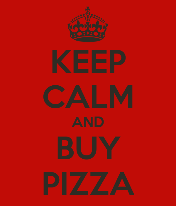 KEEP CALM AND BUY PIZZA