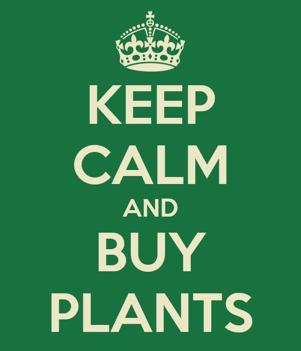 KEEP CALM AND BUY PLANTS