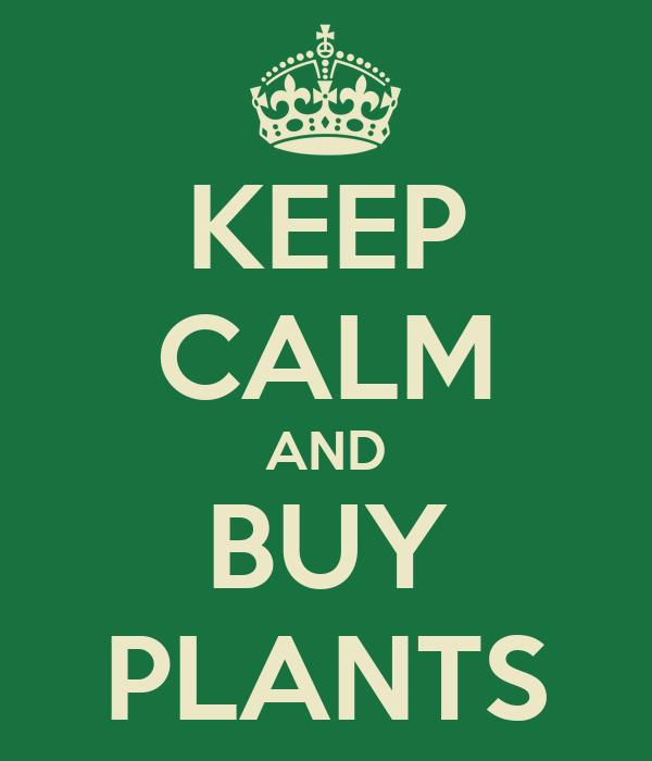 KEEP CALM AND BUY PLANTS