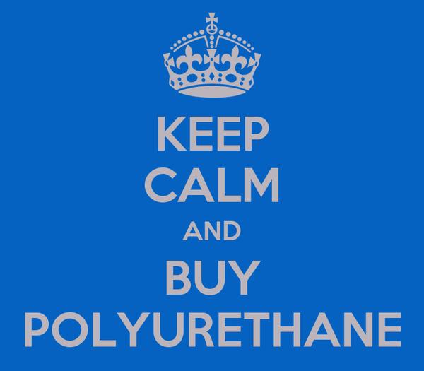 KEEP CALM AND BUY POLYURETHANE