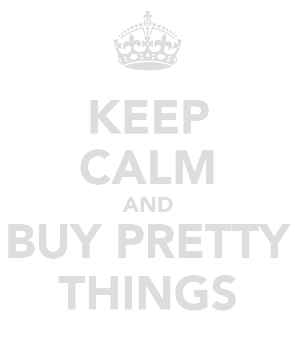 KEEP CALM AND BUY PRETTY THINGS