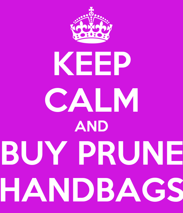 KEEP CALM AND BUY PRUNE HANDBAGS