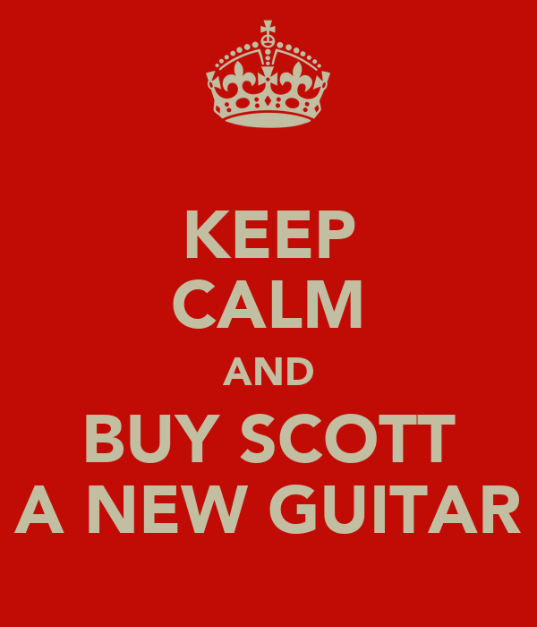 KEEP CALM AND BUY SCOTT A NEW GUITAR