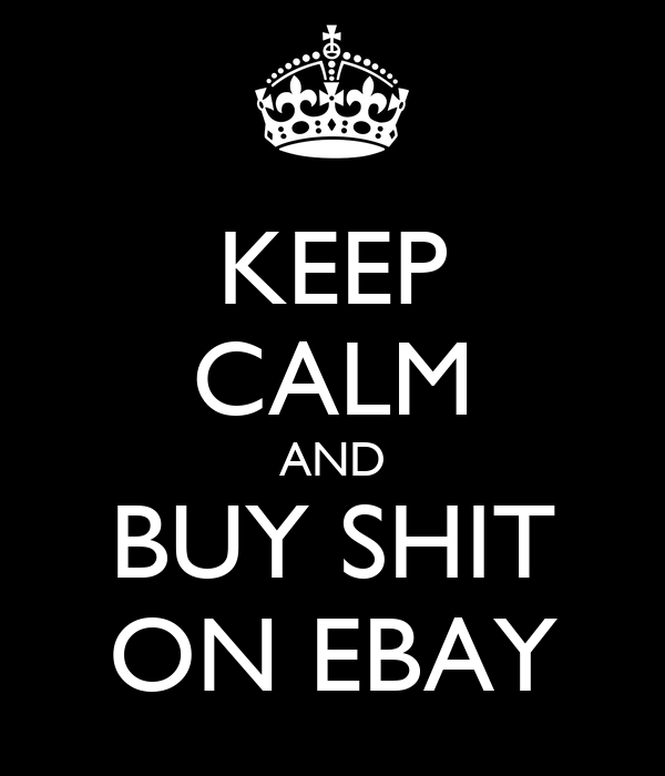KEEP CALM AND BUY SHIT ON EBAY