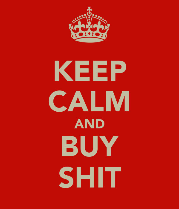 KEEP CALM AND BUY SHIT