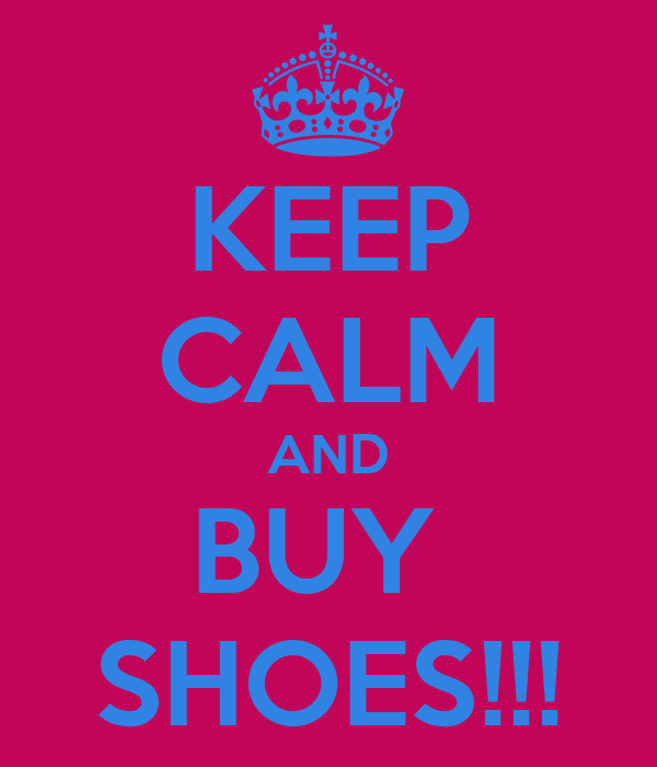 KEEP CALM AND BUY  SHOES!!!