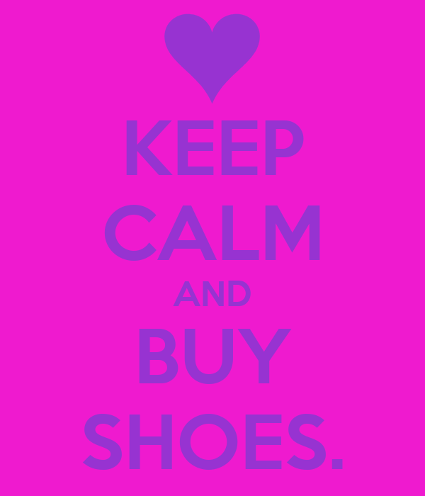 KEEP CALM AND BUY SHOES.