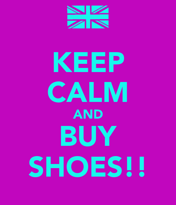KEEP CALM AND BUY SHOES!!