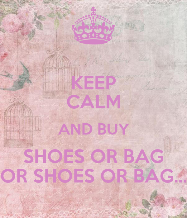 KEEP CALM AND BUY SHOES OR BAG OR SHOES OR BAG...