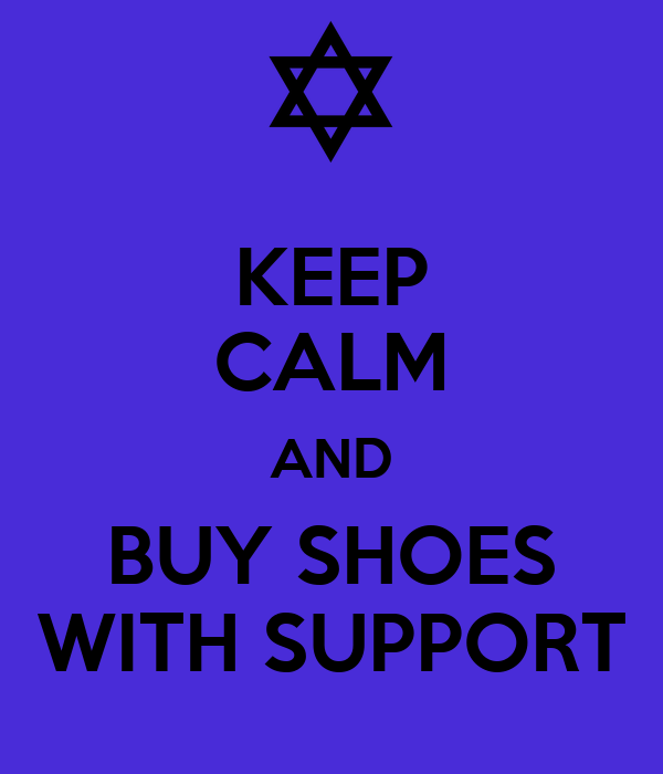 KEEP CALM AND BUY SHOES WITH SUPPORT