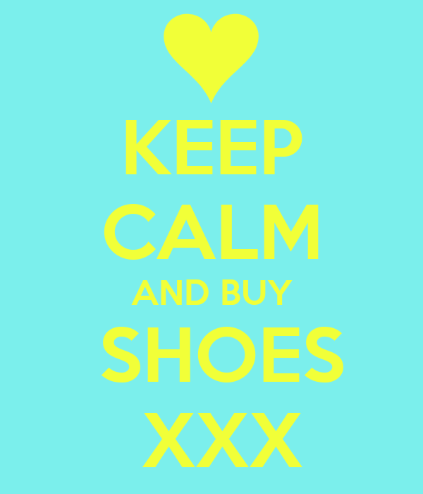 KEEP CALM AND BUY  SHOES  XXX