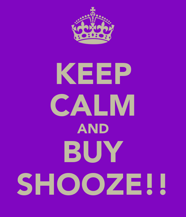 KEEP CALM AND BUY SHOOZE!!