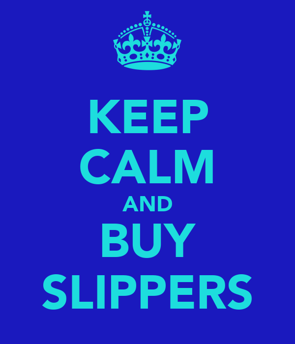 KEEP CALM AND BUY SLIPPERS