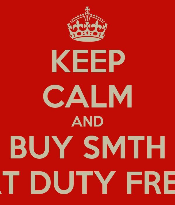 KEEP CALM AND BUY SMTH AT DUTY FREE