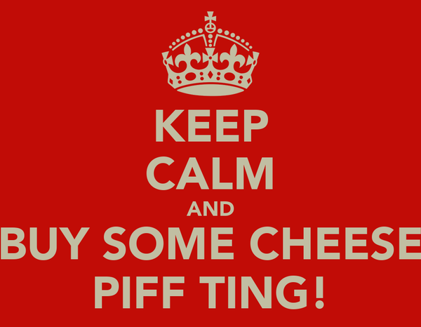 KEEP CALM AND BUY SOME CHEESE PIFF TING!