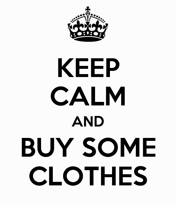 KEEP CALM AND BUY SOME CLOTHES