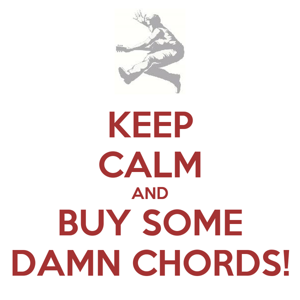 KEEP CALM AND BUY SOME DAMN CHORDS!