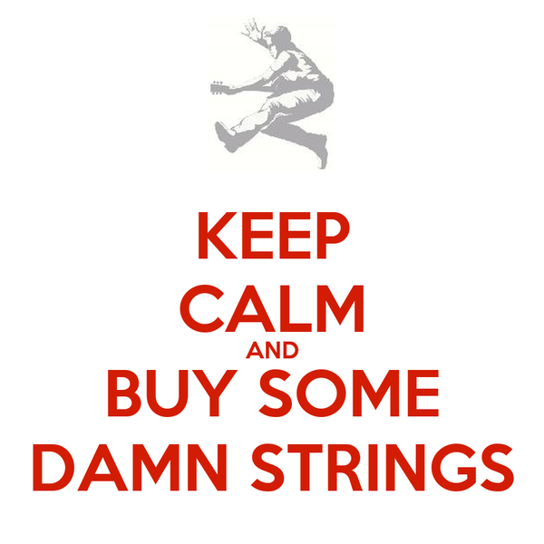 KEEP CALM AND BUY SOME DAMN STRINGS