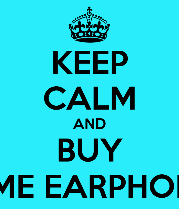 KEEP CALM AND BUY SOME EARPHONES