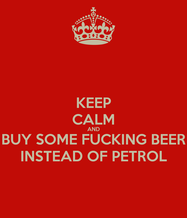 KEEP CALM AND BUY SOME FUCKING BEER INSTEAD OF PETROL