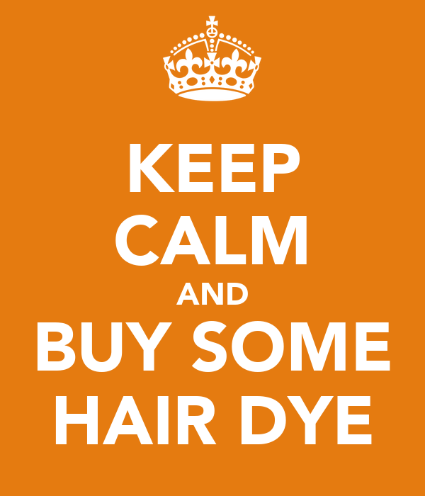 KEEP CALM AND BUY SOME HAIR DYE