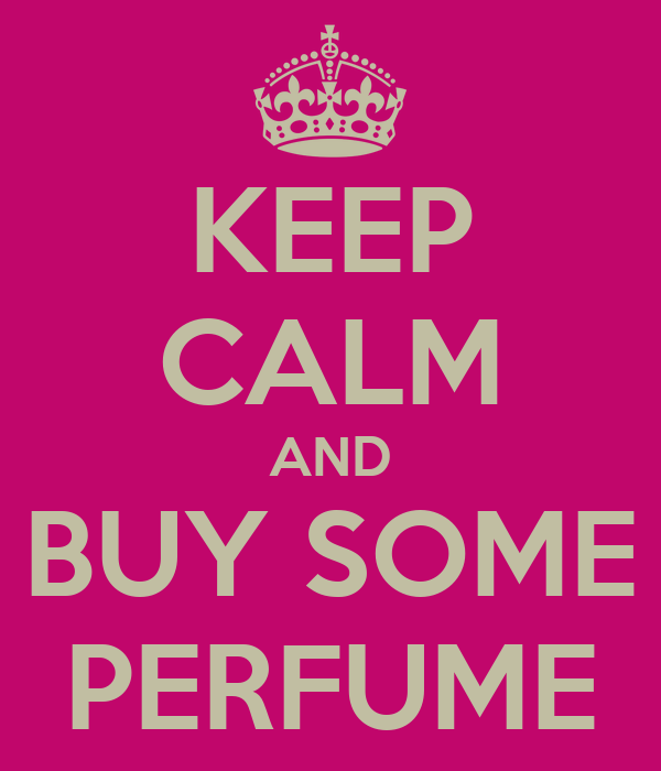 KEEP CALM AND BUY SOME PERFUME