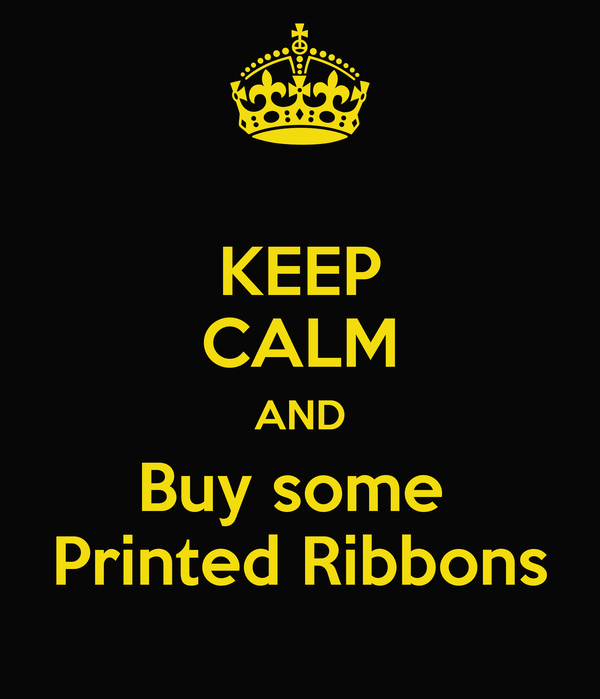 KEEP CALM AND Buy some  Printed Ribbons