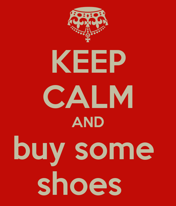 KEEP CALM AND buy some  shoes