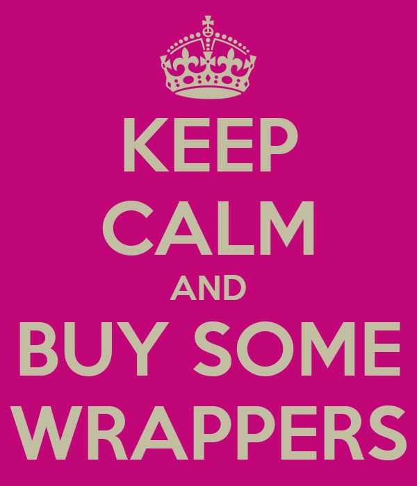 KEEP CALM AND BUY SOME WRAPPERS