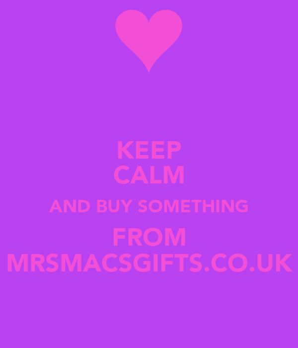 KEEP CALM AND BUY SOMETHING FROM MRSMACSGIFTS.CO.UK