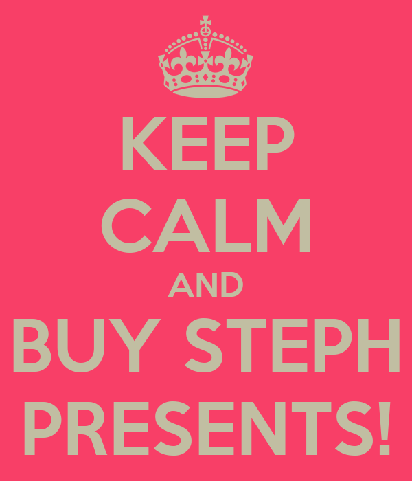 KEEP CALM AND BUY STEPH PRESENTS!