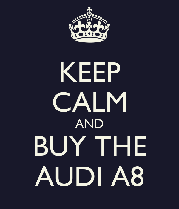 KEEP CALM AND BUY THE AUDI A8