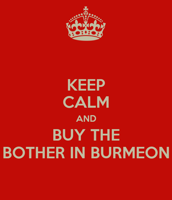 KEEP CALM AND BUY THE BOTHER IN BURMEON
