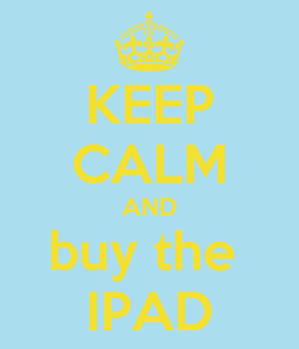 KEEP CALM AND buy the  IPAD
