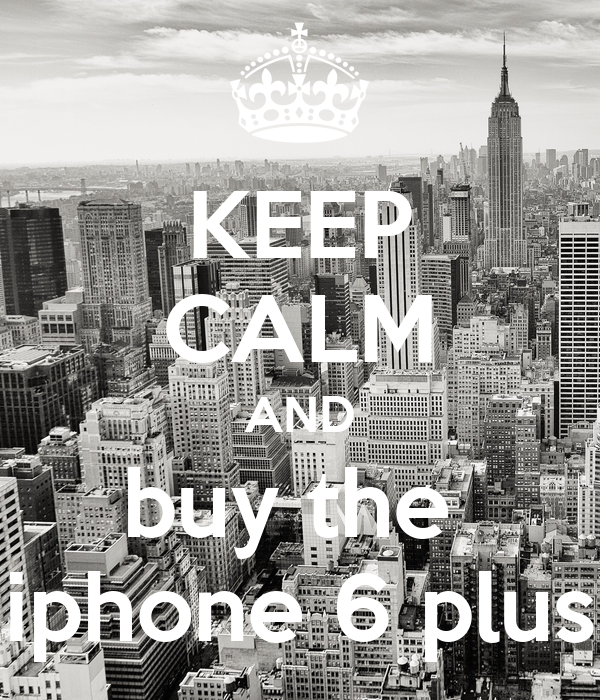 KEEP CALM AND buy the  iphone 6 plus