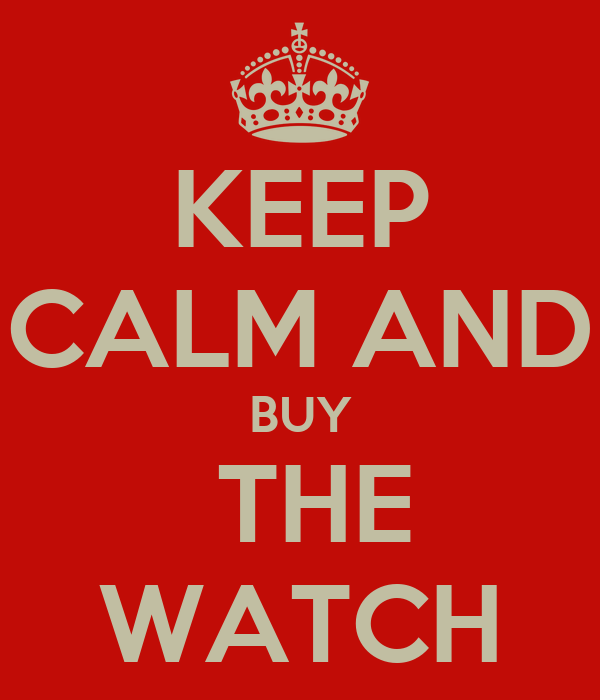 KEEP CALM AND BUY  THE WATCH