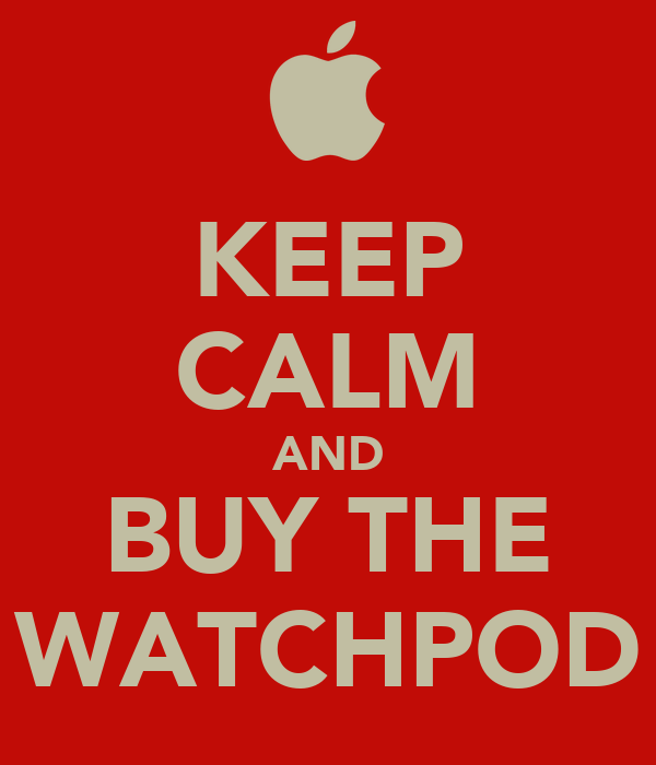 KEEP CALM AND BUY THE WATCHPOD