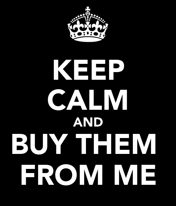 KEEP CALM AND BUY THEM  FROM ME