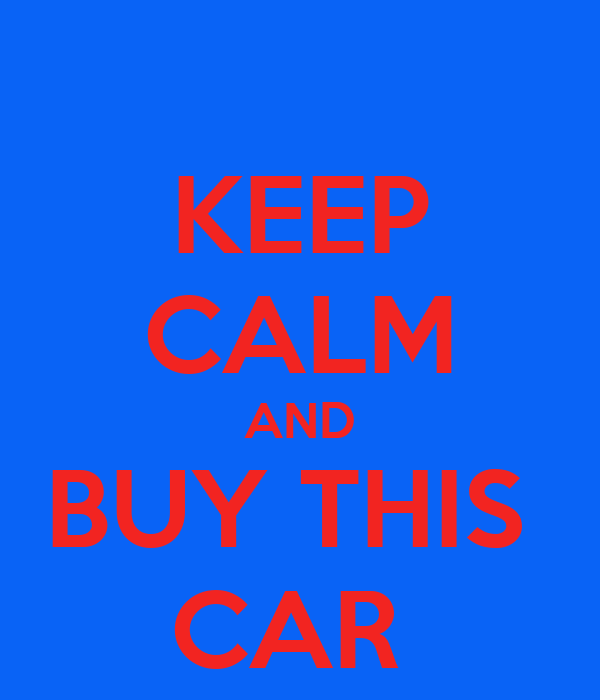KEEP CALM AND BUY THIS  CAR
