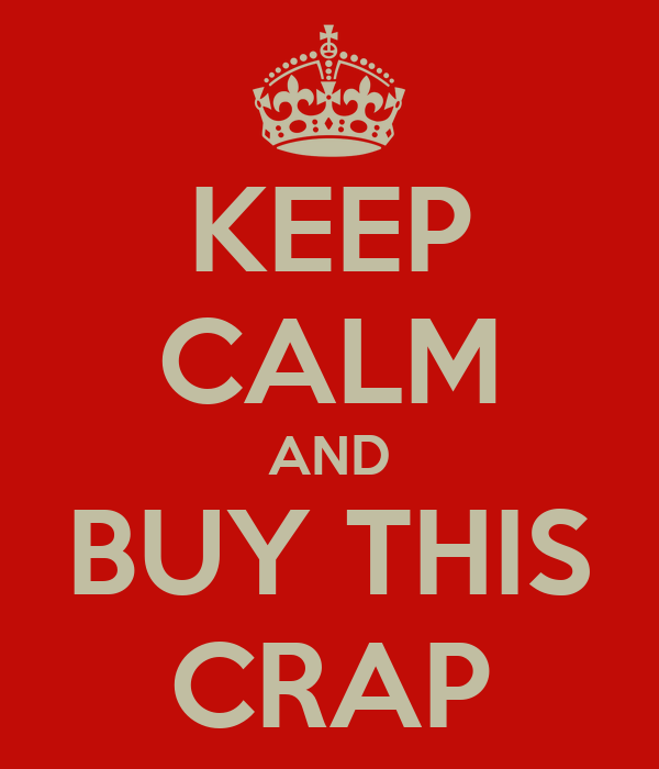 KEEP CALM AND BUY THIS CRAP