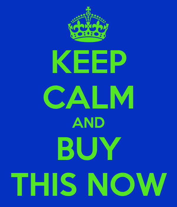 KEEP CALM AND BUY THIS NOW